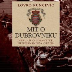 Lovro Kunčević, Mit o Dubrovniku. Diskursi o identitetu renesansnoga grada. Zagreb-Dubrovnik: Zavod za povijesne znanosti HAZU u Dubrovniku, 2015.
