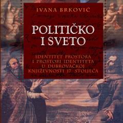 Ivana Brković, Političko i sveto. Identitet prostora i prostor identiteta u dubrovačkoj književnosti 17. stoljeća.